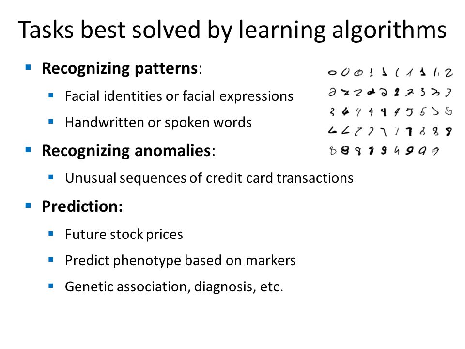 Tasks best solved by learning algorithms Recognizing patterns: Facial identities or facial expressions Handwritten or spoken words Recognizing anomalies: Unusual sequences of credit card transactions Prediction: Future stock prices Predict phenotype based on markers Genetic association, diagnosis, etc.