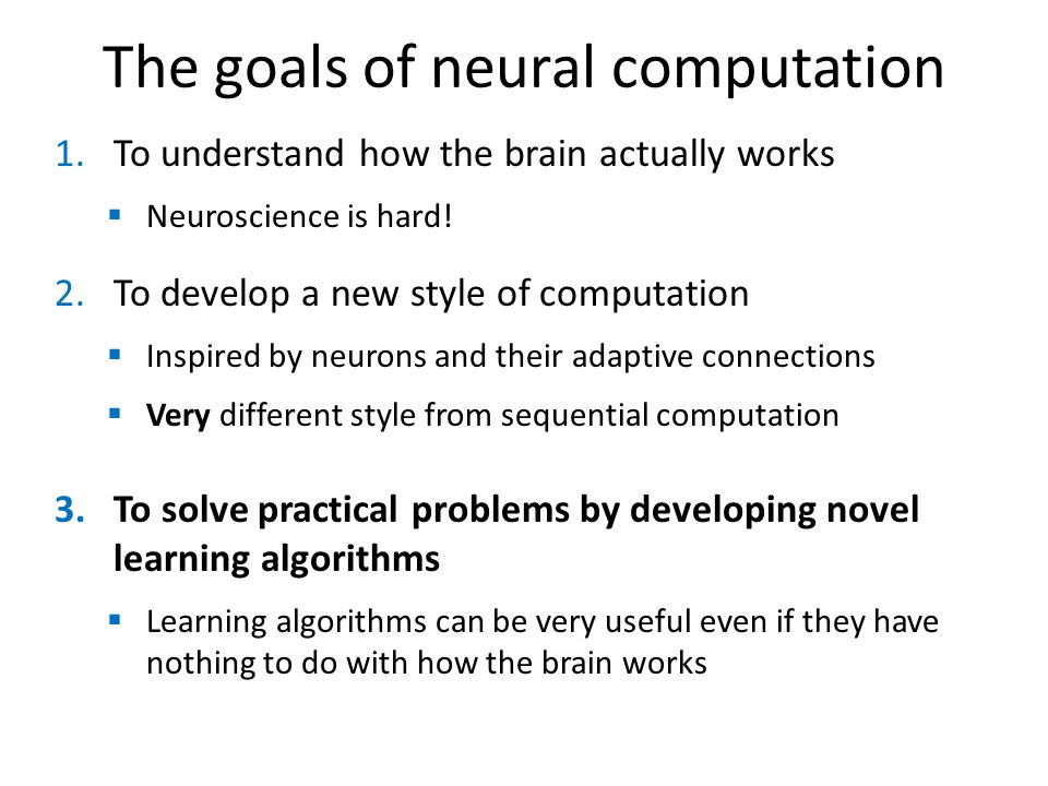 The goals of neural computation 1.To understand how the brain actually works Neuroscience is hard! 2.To develop a new style of computation Inspired by