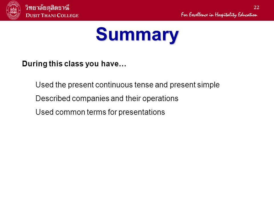 22 Summary During this class you have… Used the present continuous tense and present simple Described companies and their operations Used common terms for presentations