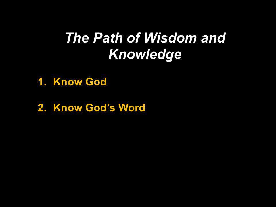 The Path of Wisdom and Knowledge 1.Know God 2.Know Gods Word