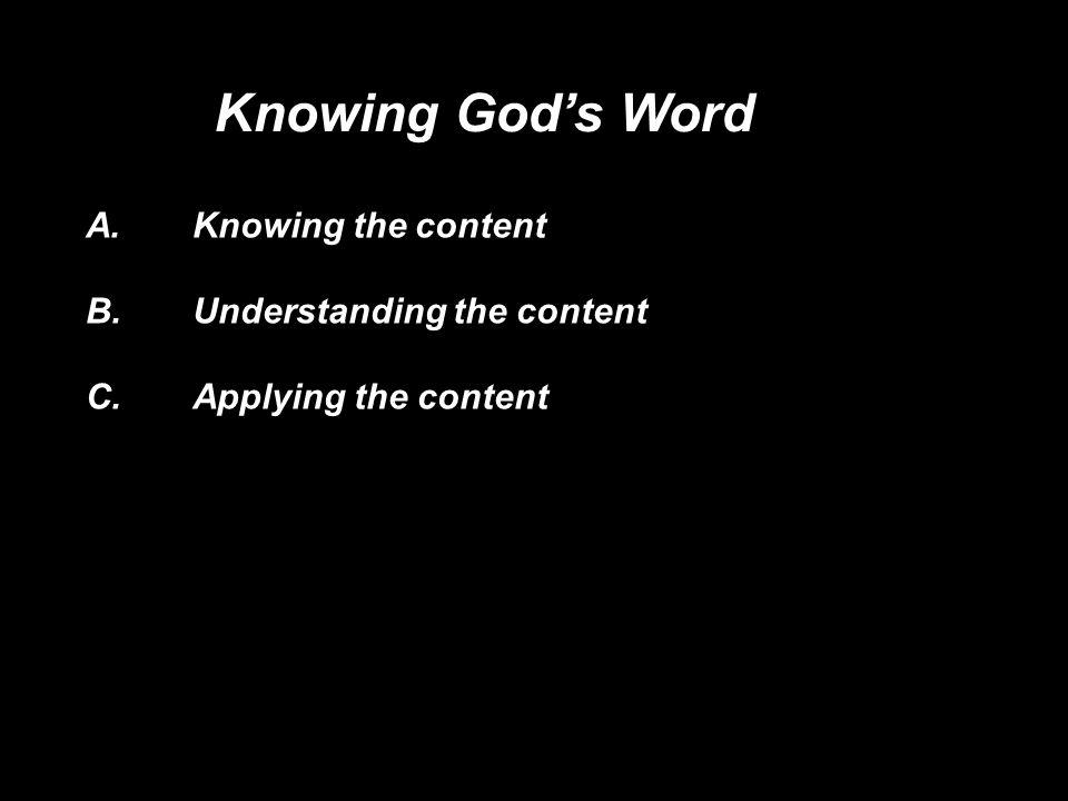 A.Knowing the content B. Understanding the content C.Applying the content Knowing Gods Word