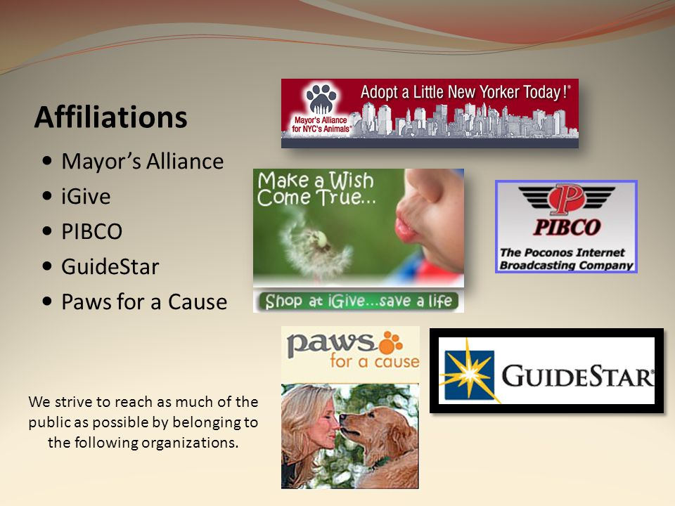 Affiliations Mayors Alliance iGive PIBCO GuideStar Paws for a Cause We strive to reach as much of the public as possible by belonging to the following