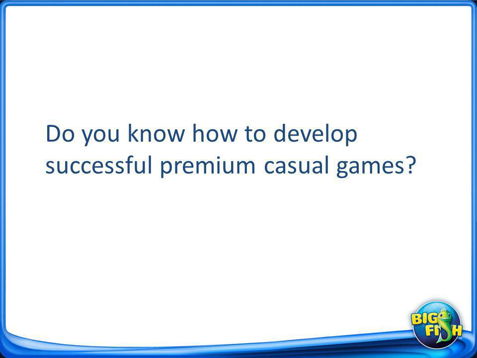 Today you will learn… Big Fish premium casual consumer demographics How to develop a game our customers will buy Why Big Fish is the best publisher for premium casual games