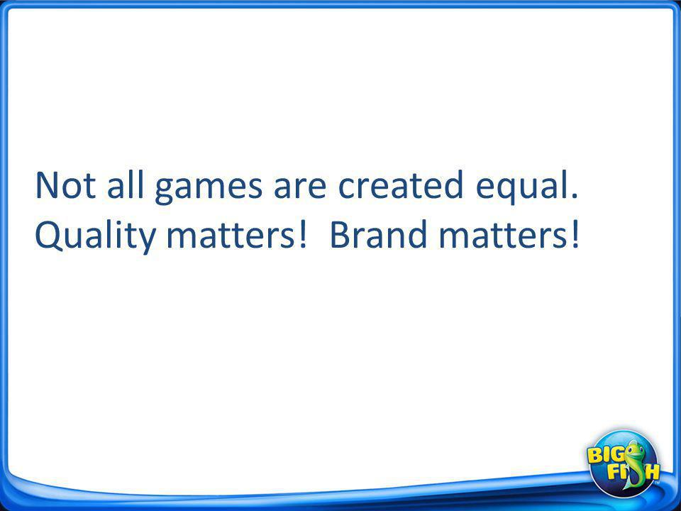 Not all games are created equal. Quality matters! Brand matters!