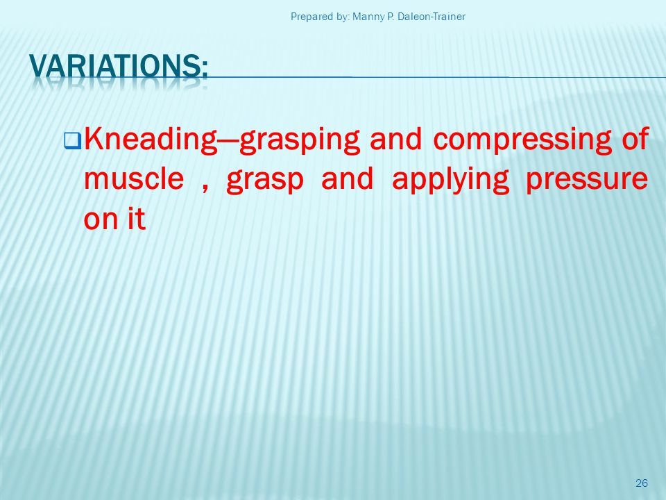 Kneadinggrasping and compressing of muscle, grasp and applying pressure on it 26 Prepared by: Manny P. Daleon-Trainer