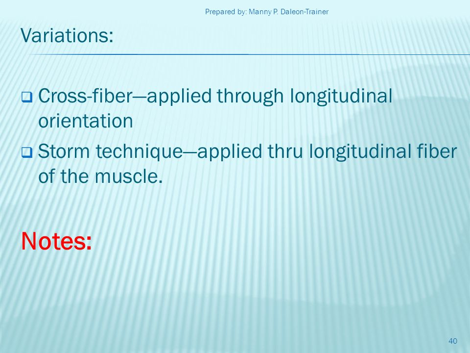 Variations: Cross-fiberapplied through longitudinal orientation Storm techniqueapplied thru longitudinal fiber of the muscle. Notes: 40 Prepared by: M