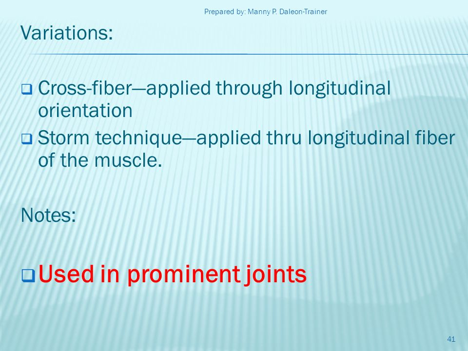 Variations: Cross-fiberapplied through longitudinal orientation Storm techniqueapplied thru longitudinal fiber of the muscle. Notes: Used in prominent