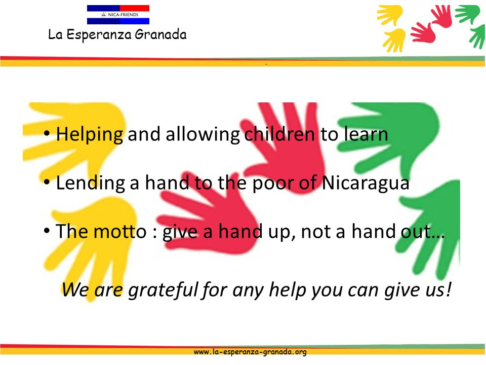 La Esperanza Granada www.la-esperanza-granada.org Helping and allowing children to learn Lending a hand to the poor of Nicaragua The motto : give a hand up, not a hand out… We are grateful for any help you can give us!