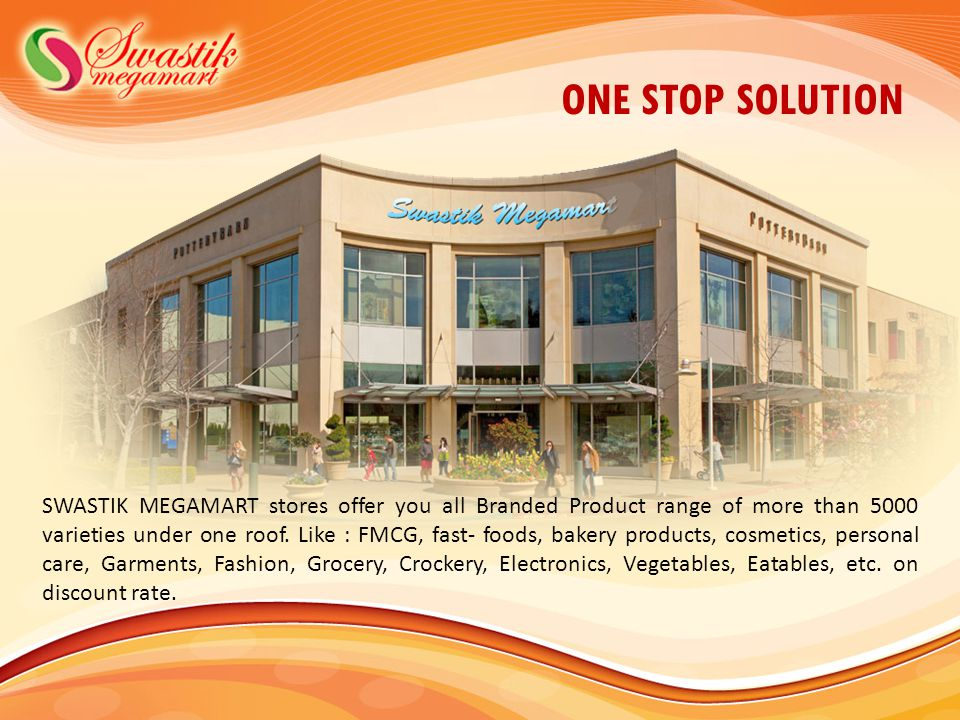 ONE STOP SOLUTION SWASTIK MEGAMART stores offer you all Branded Product range of more than 5000 varieties under one roof.
