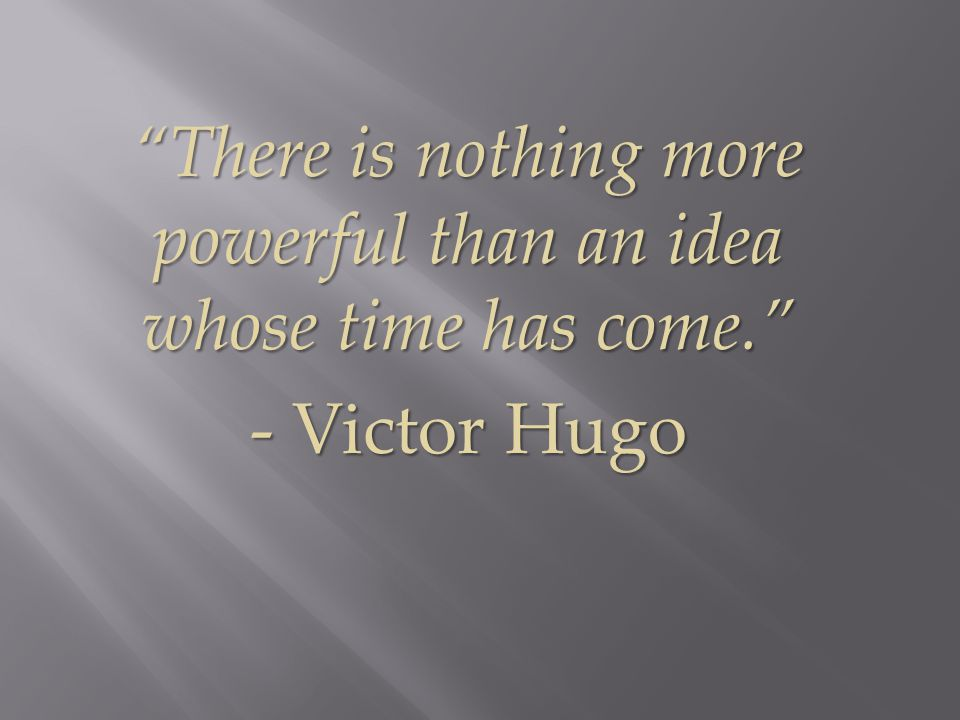 There is nothing more powerful than an idea whose time has come. - Victor Hugo