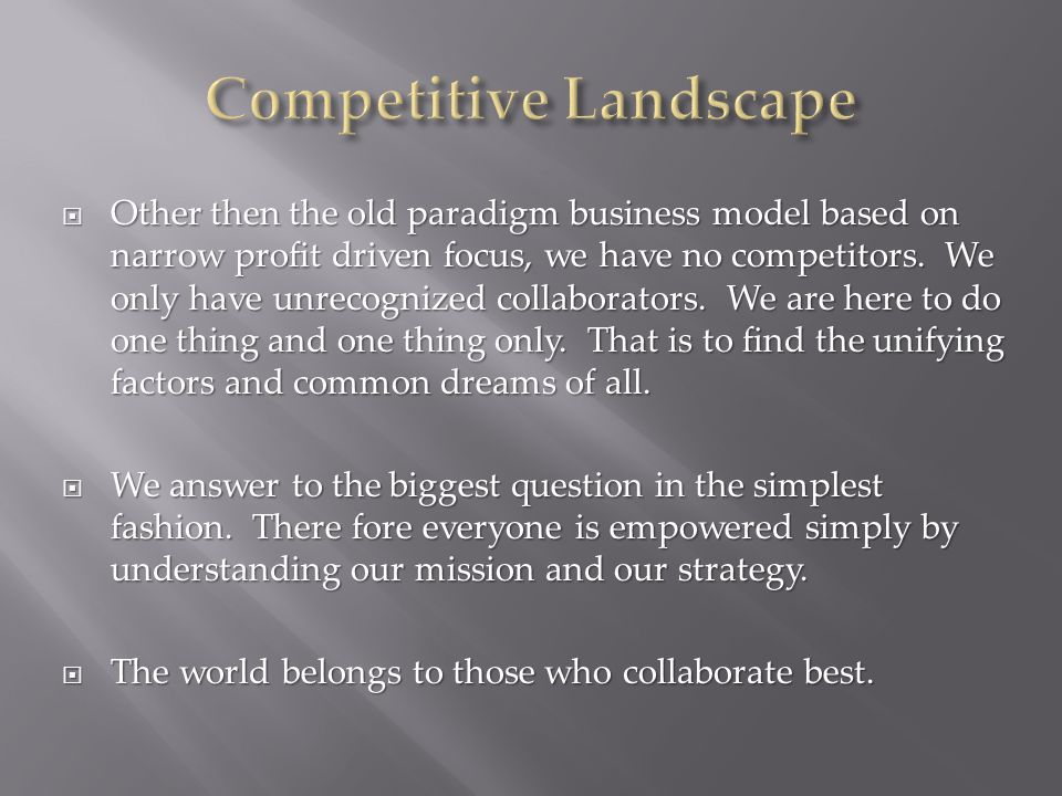 Other then the old paradigm business model based on narrow profit driven focus, we have no competitors.
