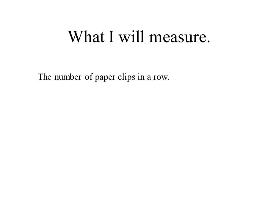 What I will measure. The number of paper clips in a row.