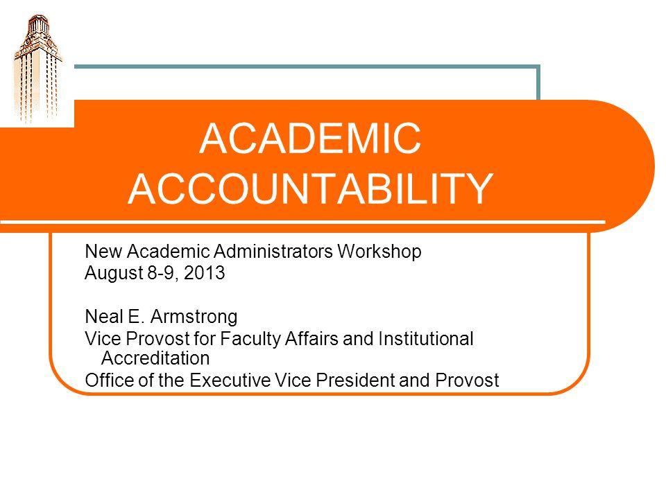 ACADEMIC ACCOUNTABILITY New Academic Administrators Workshop August 8-9, 2013 Neal E.