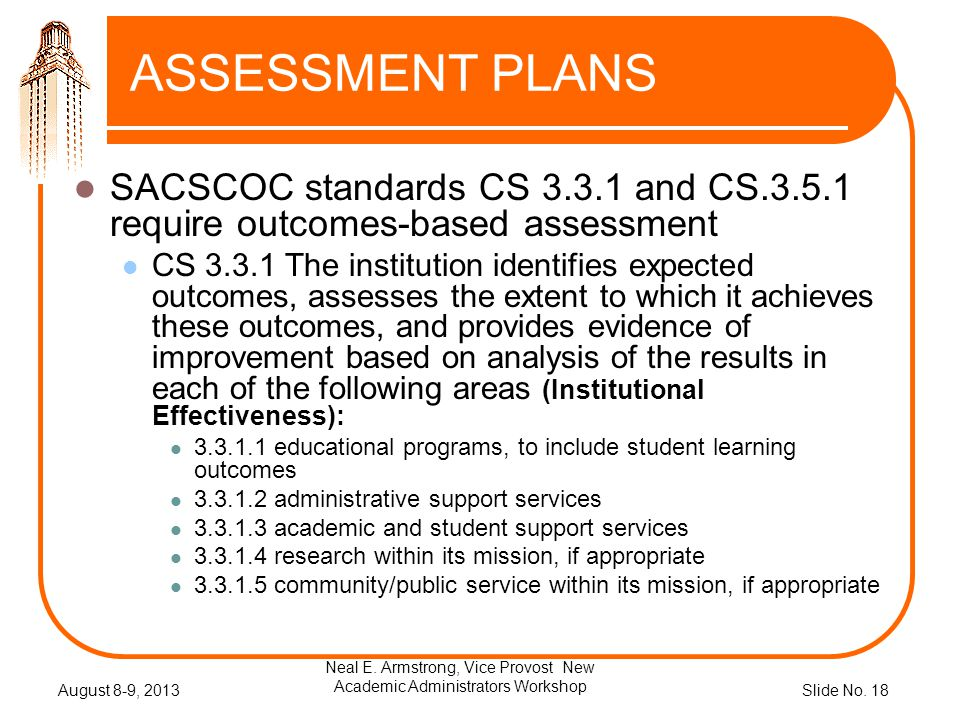 Slide No. 18 ASSESSMENT PLANS SACSCOC standards CS 3.3.1 and CS.3.5.1 require outcomes-based assessment CS 3.3.1 The institution identifies expected o