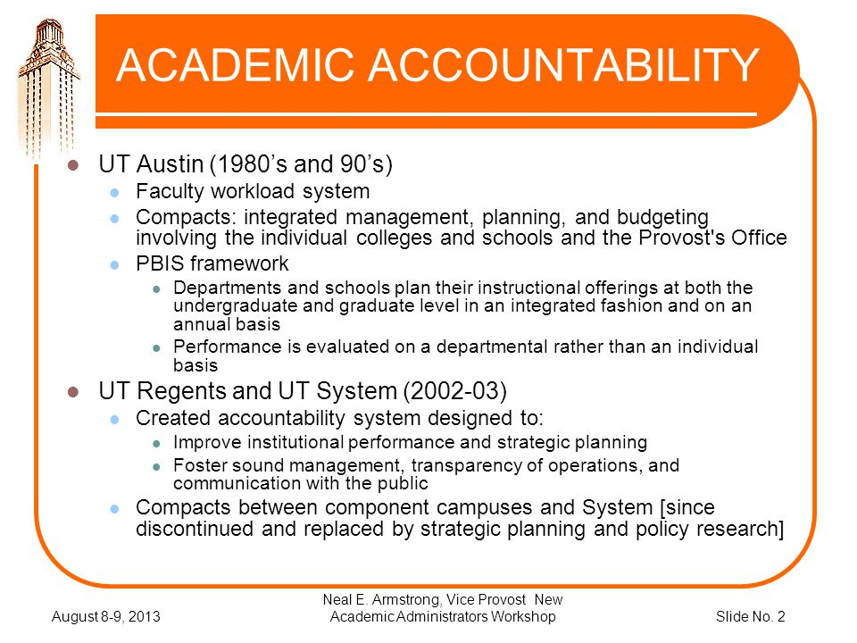 Slide No. 2 ACADEMIC ACCOUNTABILITY UT Austin (1980s and 90s) Faculty workload system Compacts: integrated management, planning, and budgeting involvi