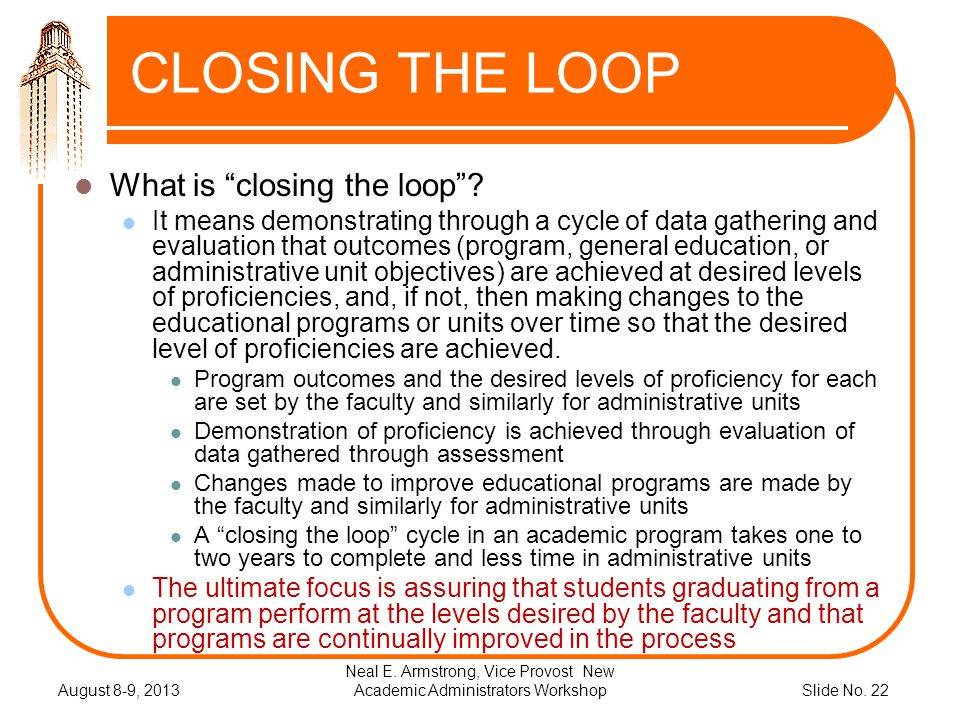 Slide No. 22 August 8-9, 2013 Neal E. Armstrong, Vice Provost New Academic Administrators Workshop CLOSING THE LOOP What is closing the loop? It means