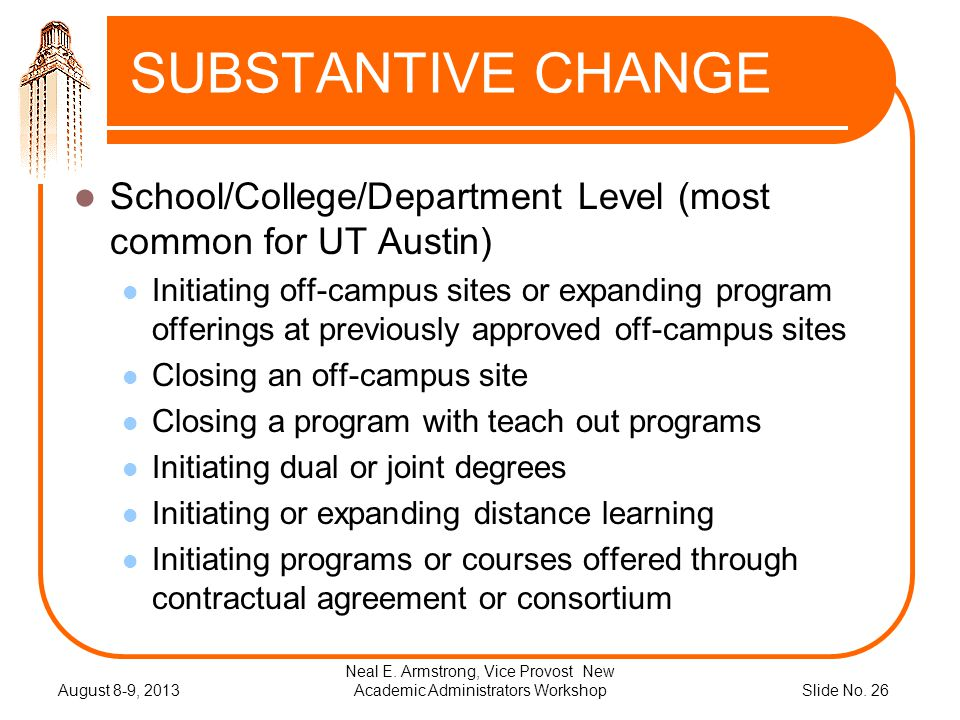 Slide No. 26 SUBSTANTIVE CHANGE School/College/Department Level (most common for UT Austin) Initiating off-campus sites or expanding program offerings