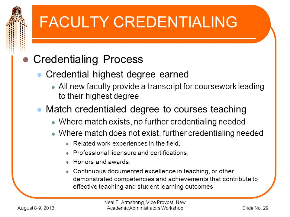 Slide No. 29 FACULTY CREDENTIALING Credentialing Process Credential highest degree earned All new faculty provide a transcript for coursework leading