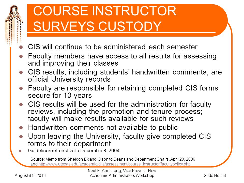 Slide No. 38 COURSE INSTRUCTOR SURVEYS CUSTODY CIS will continue to be administered each semester Faculty members have access to all results for asses
