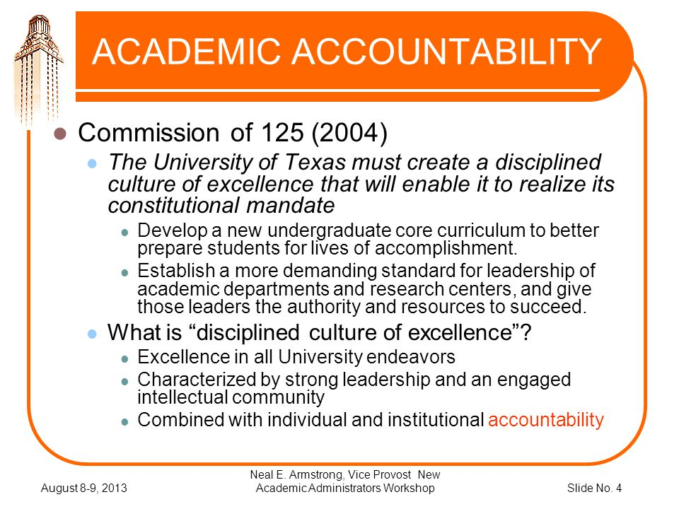 Slide No. 4 ACADEMIC ACCOUNTABILITY Commission of 125 (2004) The University of Texas must create a disciplined culture of excellence that will enable