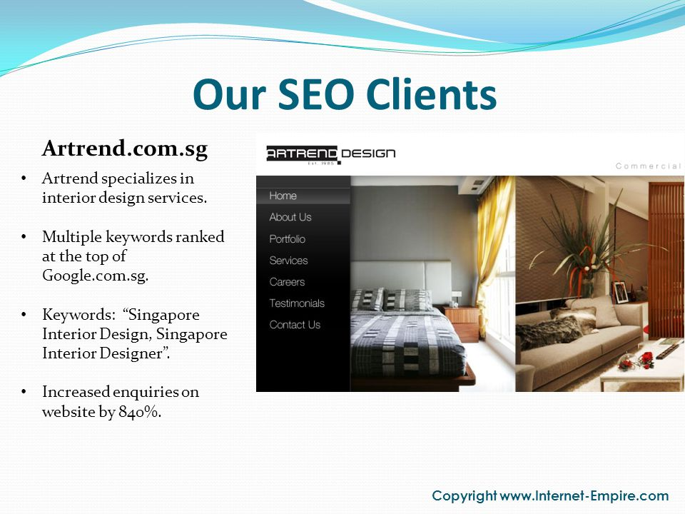 Our SEO Clients Copyright www.Internet-Empire.com Artrend.com.sg Artrend specializes in interior design services. Multiple keywords ranked at the top