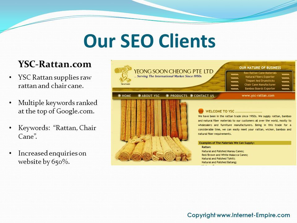 Our SEO Clients Copyright www.Internet-Empire.com YSC-Rattan.com YSC Rattan supplies raw rattan and chair cane. Multiple keywords ranked at the top of