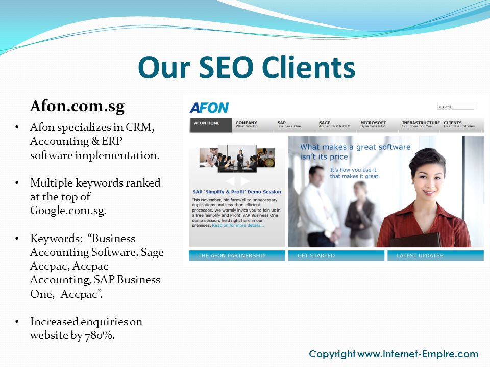 Our SEO Clients Copyright www.Internet-Empire.com Afon.com.sg Afon specializes in CRM, Accounting & ERP software implementation. Multiple keywords ran