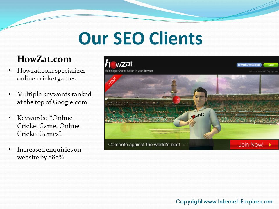 Our SEO Clients Copyright www.Internet-Empire.com HowZat.com Howzat.com specializes online cricket games. Multiple keywords ranked at the top of Googl