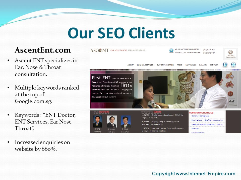 Our SEO Clients Copyright www.Internet-Empire.com AscentEnt.com Ascent ENT specializes in Ear, Nose & Throat consultation. Multiple keywords ranked at