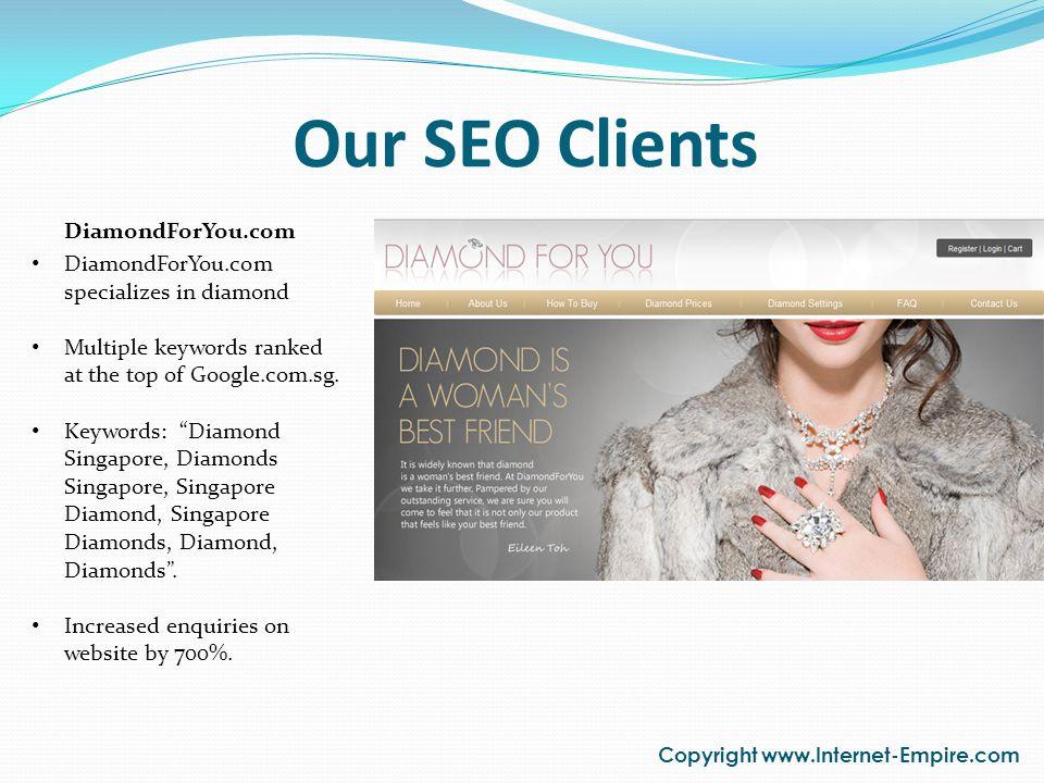 Our SEO Clients Copyright www.Internet-Empire.com DiamondForYou.com specializes in diamond Multiple keywords ranked at the top of Google.com.sg. Keywo