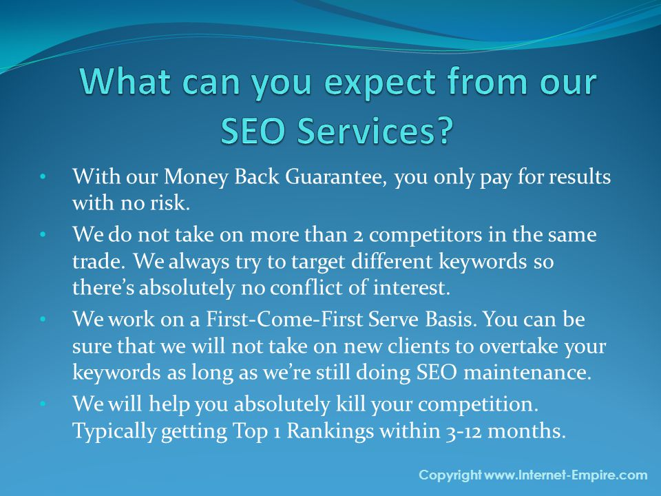 With our Money Back Guarantee, you only pay for results with no risk. We do not take on more than 2 competitors in the same trade. We always try to ta