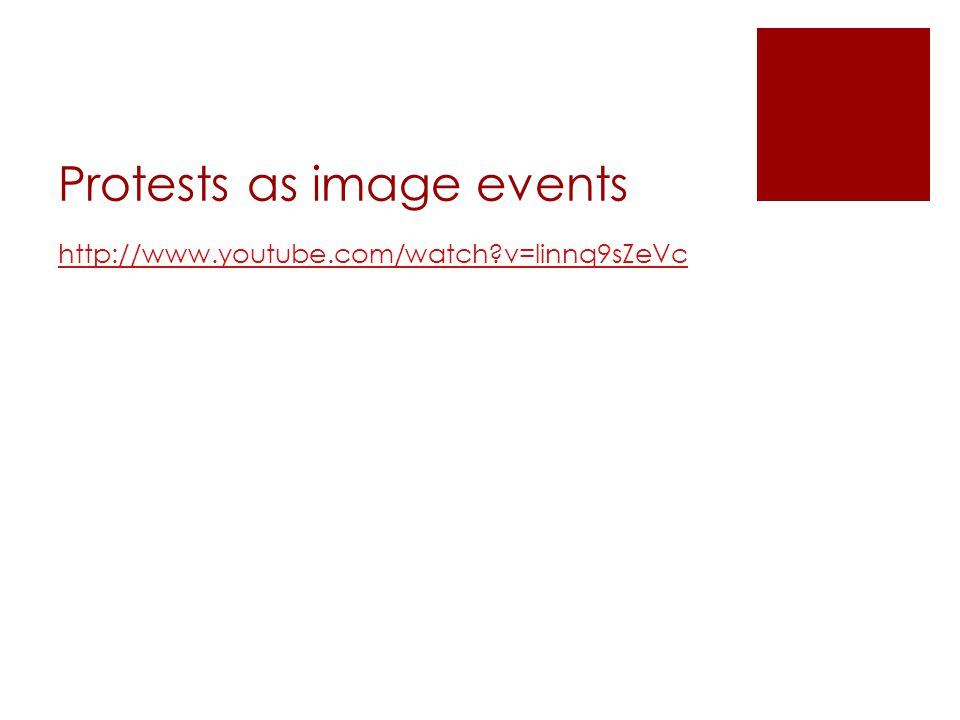 Protests as image events http://www.youtube.com/watch v=linnq9sZeVc