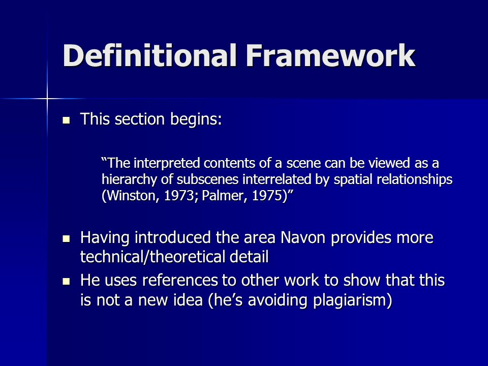Definitional Framework This section begins: This section begins: The interpreted contents of a scene can be viewed as a hierarchy of subscenes interrelated by spatial relationships (Winston, 1973; Palmer, 1975) Having introduced the area Navon provides more technical/theoretical detail Having introduced the area Navon provides more technical/theoretical detail He uses references to other work to show that this is not a new idea (hes avoiding plagiarism) He uses references to other work to show that this is not a new idea (hes avoiding plagiarism)