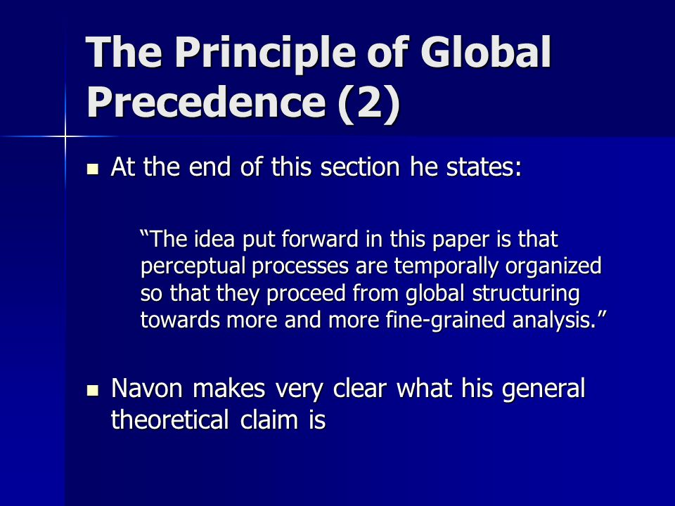 The Principle of Global Precedence (2) At the end of this section he states: At the end of this section he states: The idea put forward in this paper is that perceptual processes are temporally organized so that they proceed from global structuring towards more and more fine-grained analysis.