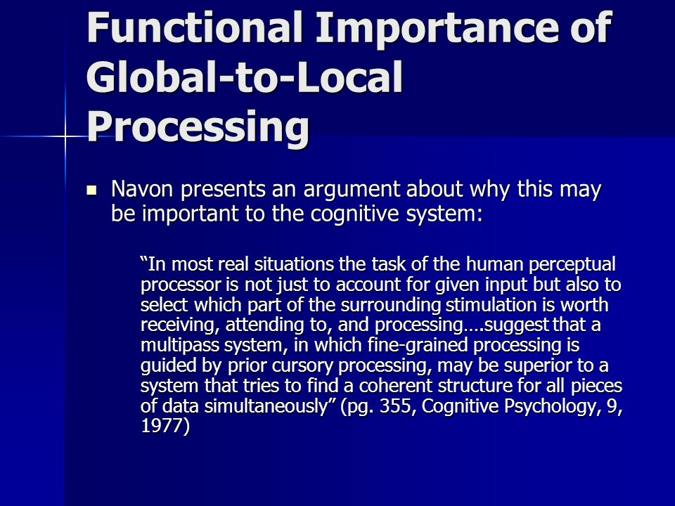 Functional Importance of Global-to-Local Processing Navon presents an argument about why this may be important to the cognitive system: Navon presents an argument about why this may be important to the cognitive system: In most real situations the task of the human perceptual processor is not just to account for given input but also to select which part of the surrounding stimulation is worth receiving, attending to, and processing….suggest that a multipass system, in which fine-grained processing is guided by prior cursory processing, may be superior to a system that tries to find a coherent structure for all pieces of data simultaneously (pg.