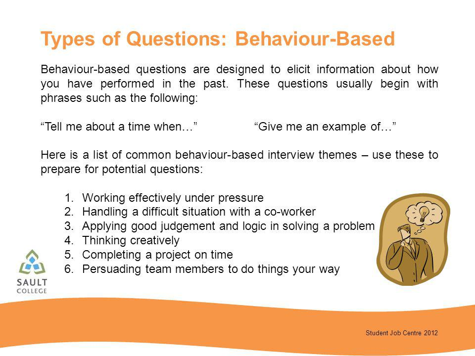Student Job Centre 2012 Behaviour-based questions are designed to elicit information about how you have performed in the past. These questions usually