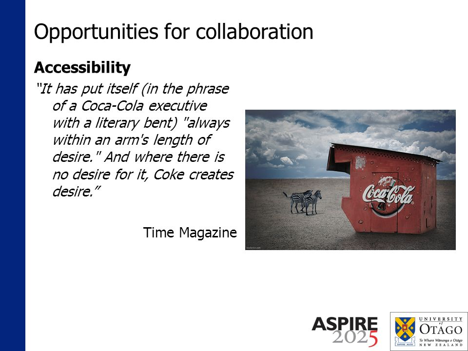 Opportunities for collaboration Accessibility It has put itself (in the phrase of a Coca-Cola executive with a literary bent) always within an arm s length of desire. And where there is no desire for it, Coke creates desire.