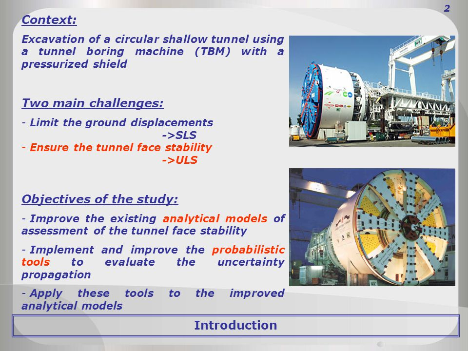 2 Context: Excavation of a circular shallow tunnel using a tunnel boring machine (TBM) with a pressurized shield Two main challenges: - Limit the ground displacements ->SLS - Ensure the tunnel face stability ->ULS Objectives of the study: - Improve the existing analytical models of assessment of the tunnel face stability - Implement and improve the probabilistic tools to evaluate the uncertainty propagation - Apply these tools to the improved analytical models Introduction