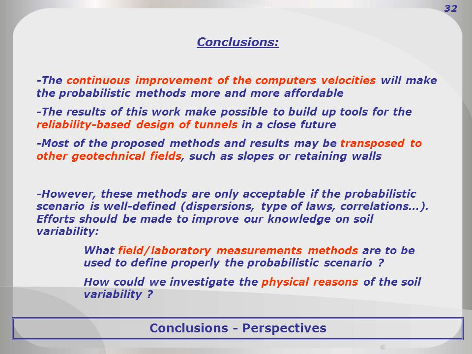 Conclusions: -The continuous improvement of the computers velocities will make the probabilistic methods more and more affordable -The results of this work make possible to build up tools for the reliability-based design of tunnels in a close future -Most of the proposed methods and results may be transposed to other geotechnical fields, such as slopes or retaining walls -However, these methods are only acceptable if the probabilistic scenario is well-defined (dispersions, type of laws, correlations…).