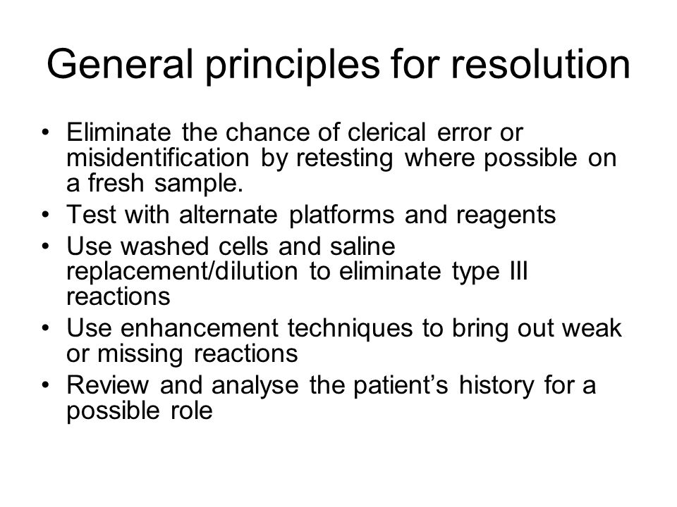 General principles for resolution Eliminate the chance of clerical error or misidentification by retesting where possible on a fresh sample.