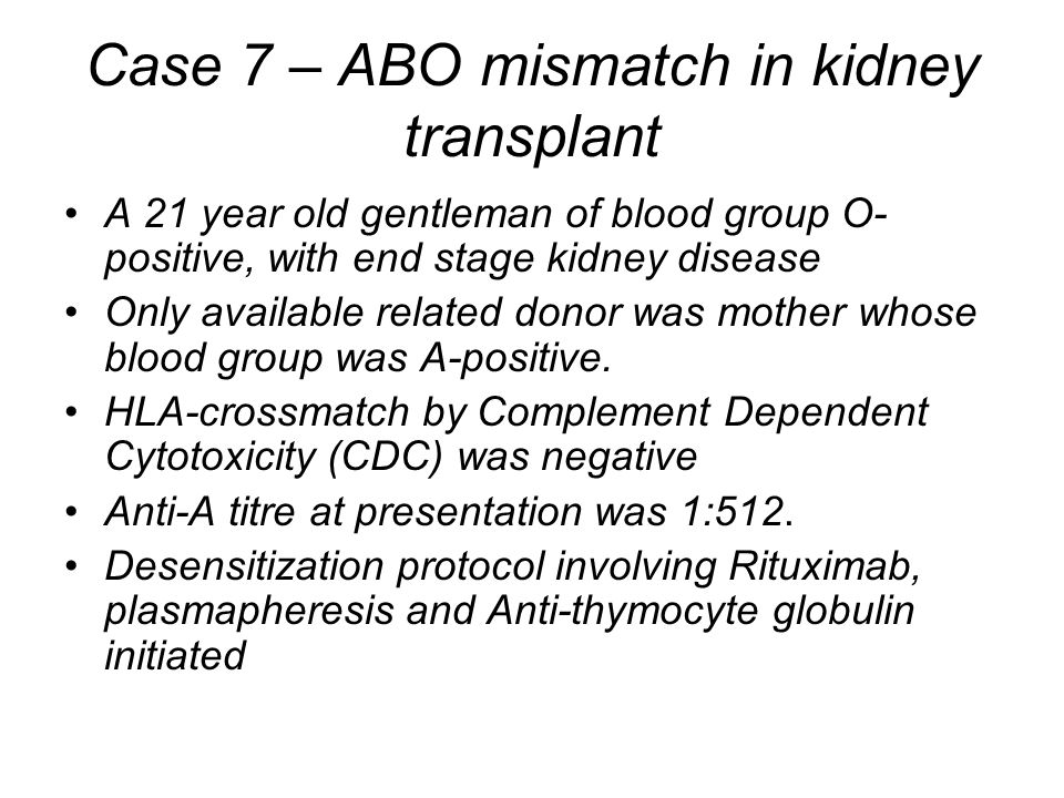 Case 7 – ABO mismatch in kidney transplant A 21 year old gentleman of blood group O- positive, with end stage kidney disease Only available related donor was mother whose blood group was A-positive.