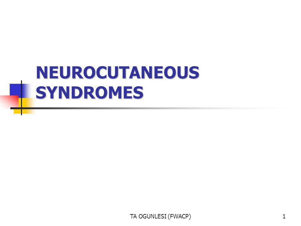 TA OGUNLESI (FWACP)1 NEUROCUTANEOUS SYNDROMES