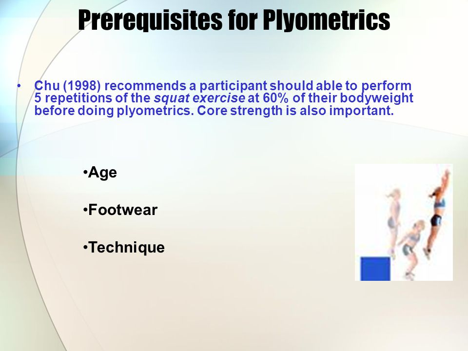 Prerequisites for Plyometrics Chu (1998) recommends a participant should able to perform 5 repetitions of the squat exercise at 60% of their bodyweight before doing plyometrics.