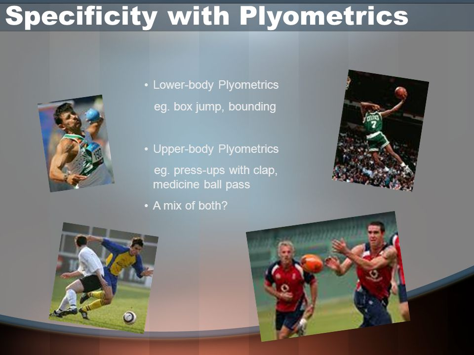 Specificity with Plyometrics Lower-body Plyometrics eg. box jump, bounding Upper-body Plyometrics eg. press-ups with clap, medicine ball pass A mix of