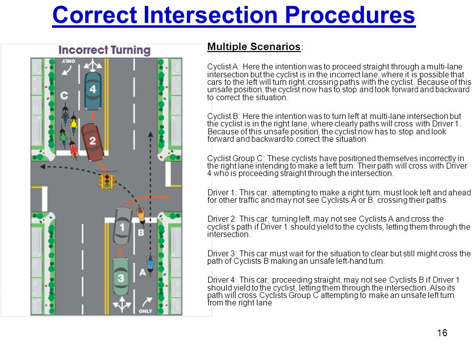 Correct Intersection Procedures 16 Multiple Scenarios : Cyclist A: Here the intention was to proceed straight through a multi-lane intersection but th