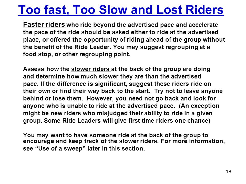 Too fast, Too Slow and Lost Riders Faster riders who ride beyond the advertised pace and accelerate the pace of the ride should be asked either to rid