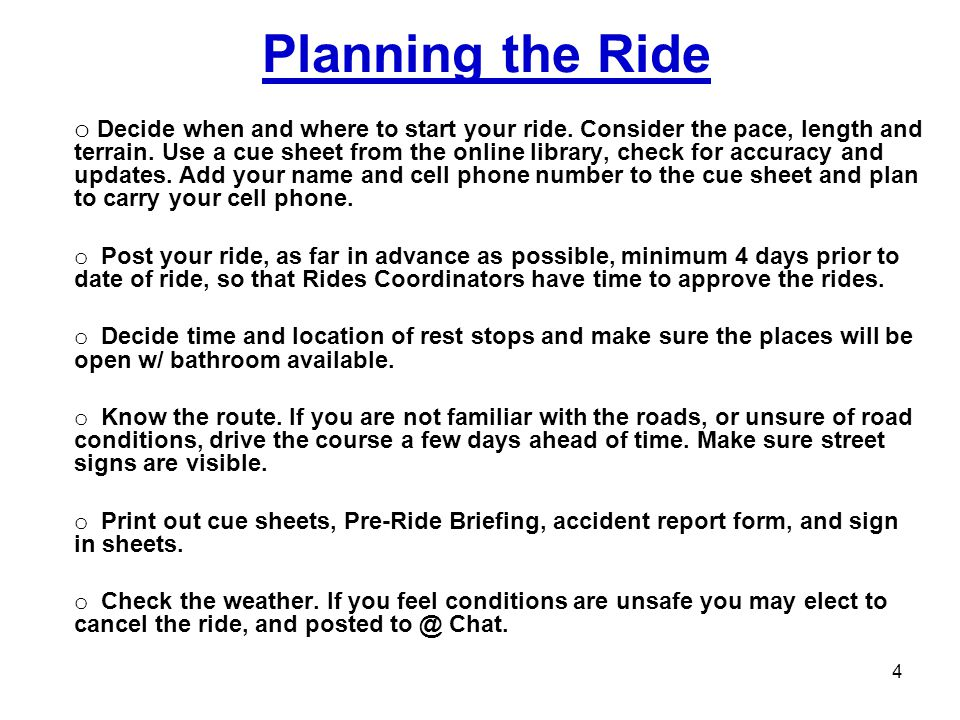 Planning the Ride o Decide when and where to start your ride. Consider the pace, length and terrain. Use a cue sheet from the online library, check fo