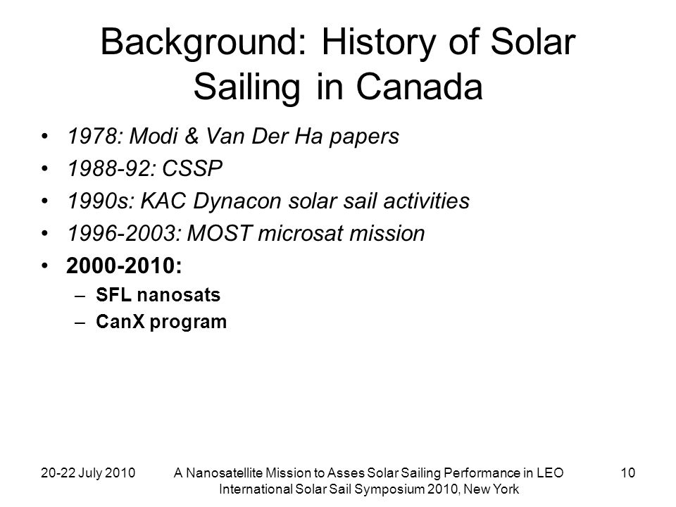 20-22 July 2010A Nanosatellite Mission to Asses Solar Sailing Performance in LEO International Solar Sail Symposium 2010, New York 10 Background: History of Solar Sailing in Canada 1978: Modi & Van Der Ha papers 1988-92: CSSP 1990s: KAC Dynacon solar sail activities 1996-2003: MOST microsat mission 2000-2010: –SFL nanosats –CanX program