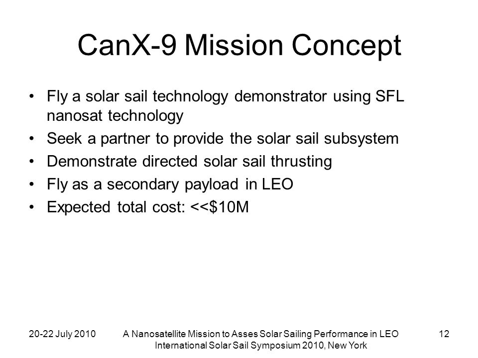 20-22 July 2010A Nanosatellite Mission to Asses Solar Sailing Performance in LEO International Solar Sail Symposium 2010, New York 12 CanX-9 Mission Concept Fly a solar sail technology demonstrator using SFL nanosat technology Seek a partner to provide the solar sail subsystem Demonstrate directed solar sail thrusting Fly as a secondary payload in LEO Expected total cost: <<$10M