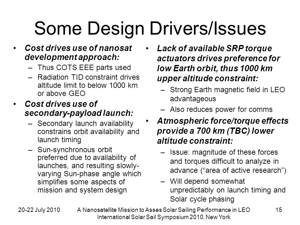 20-22 July 2010A Nanosatellite Mission to Asses Solar Sailing Performance in LEO International Solar Sail Symposium 2010, New York 15 Some Design Drivers/Issues Cost drives use of nanosat development approach: –Thus COTS EEE parts used –Radiation TID constraint drives altitude limit to below 1000 km or above GEO Cost drives use of secondary-payload launch: –Secondary launch availability constrains orbit availability and launch timing –Sun-synchronous orbit preferred due to availability of launches, and resulting slowly- varying Sun-phase angle which simplifies some aspects of mission and system design Lack of available SRP torque actuators drives preference for low Earth orbit, thus 1000 km upper altitude constraint: –Strong Earth magnetic field in LEO advantageous –Also reduces power for comms Atmospheric force/torque effects provide a 700 km (TBC) lower altitude constraint: –Issue: magnitude of these forces and torques difficult to analyze in advance (area of active research) –Will depend somewhat unpredictably on launch timing and Solar cycle phasing